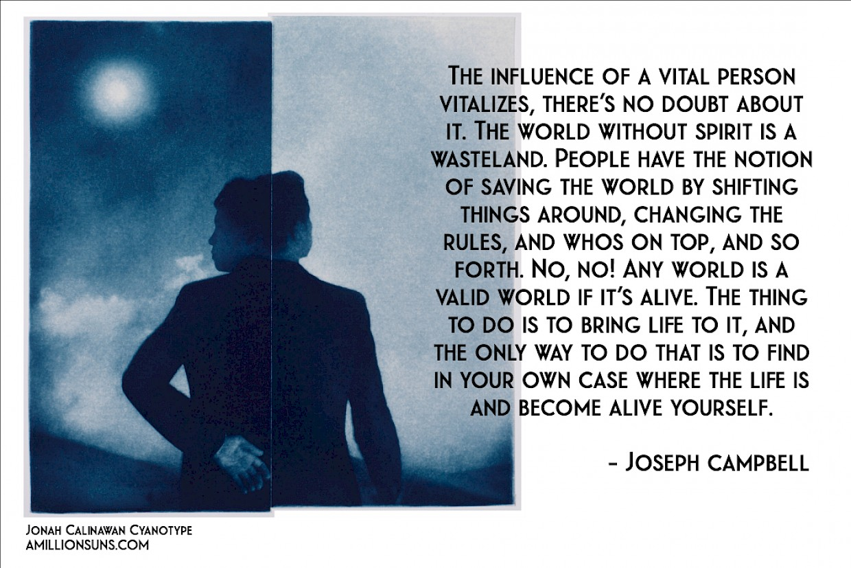 Joseph Campbell Quote on the influence of a vital person vitalizes the world using a Jonah Calinawan cyanotype